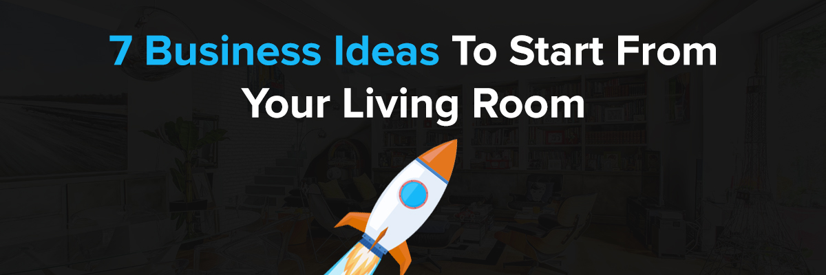 7 Business Ideas To Start From Your Living Room
